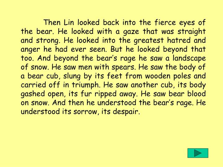 Then Lin looked back into the fierce eyes of the bear. He looked with a gaze that was straight and strong. He looked into the greatest hatred and anger he had ever seen. But he looked beyond that too. And beyond the bears rage he saw a landscape of snow. He saw men with spears. He saw the body of a bear cub, slung by its feet from wooden poles and carried off in triumph. He saw another cub, its body gashed open, its fur ripped away. He saw bear blood on snow. And then he understood the bears rage. He understood its sorrow, its despair.