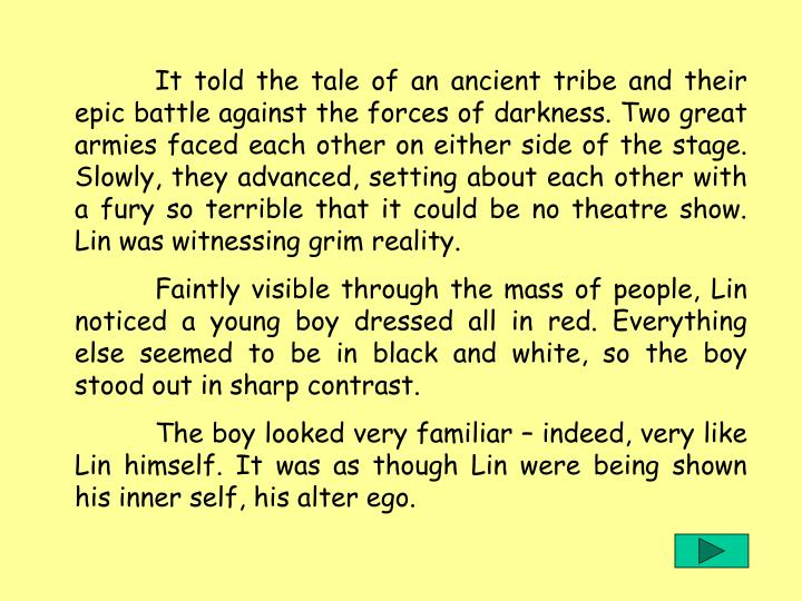It told the tale of an ancient tribe and their epic battle against the forces of darkness. Two great armies faced each other on either side of the stage. Slowly, they advanced, setting about each other with a fury so terrible that it could be no theatre show. Lin was witnessing grim reality.