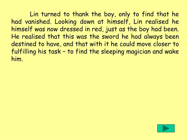Lin turned to thank the boy, only to find that he had vanished. Looking down at himself, Lin realised he himself was now dressed in red, just as the boy had been. He realised that this was the sword he had always been destined to have, and that with it he could move closer to fulfilling his task  to find the sleeping magician and wake him.