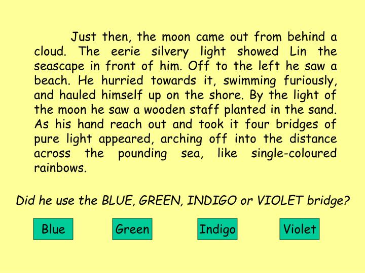 Just then, the moon came out from behind a cloud. The eerie silvery light showed Lin the seascape in front of him. Off to the left he saw a beach. He hurried towards it, swimming furiously, and hauled himself up on the shore. By the light of the moon he saw a wooden staff planted in the sand. As his hand reach out and took it four bridges of pure light appeared, arching off into the distance across the pounding sea, like single-coloured rainbows.