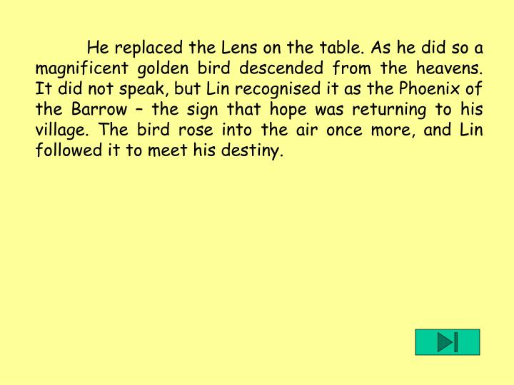 He replaced the Lens on the table. As he did so a magnificent golden bird descended from the heavens. It did not speak, but Lin recognised it as the Phoenix of the Barrow  the sign that hope was returning to his village. The bird rose into the air once more, and Lin followed it to meet his destiny.