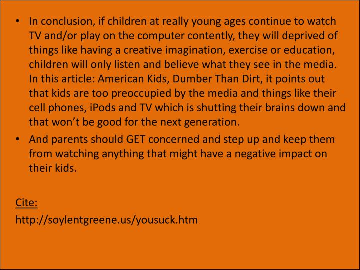 In conclusion, if children at really young ages continue to watch TV and/or play on the computer contently, they will deprived of things like having a creative imagination, exercise or education, children will only listen and believe what they see in the media. In this article: American Kids, Dumber Than Dirt, it points out that kids are too preoccupied by the media and things like their cell phones, iPods and TV which is shutting their brains down and that won't be good for the next generation.