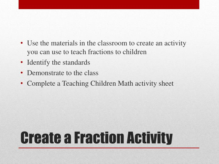 Use the materials in the classroom to create an activity you can use to teach fractions to children