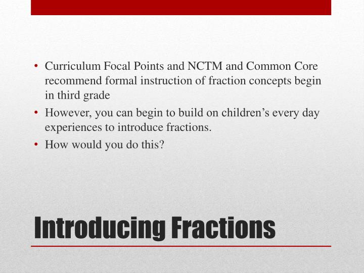 Curriculum Focal Points and NCTM and Common Core recommend formal instruction of fraction concepts begin in third grade