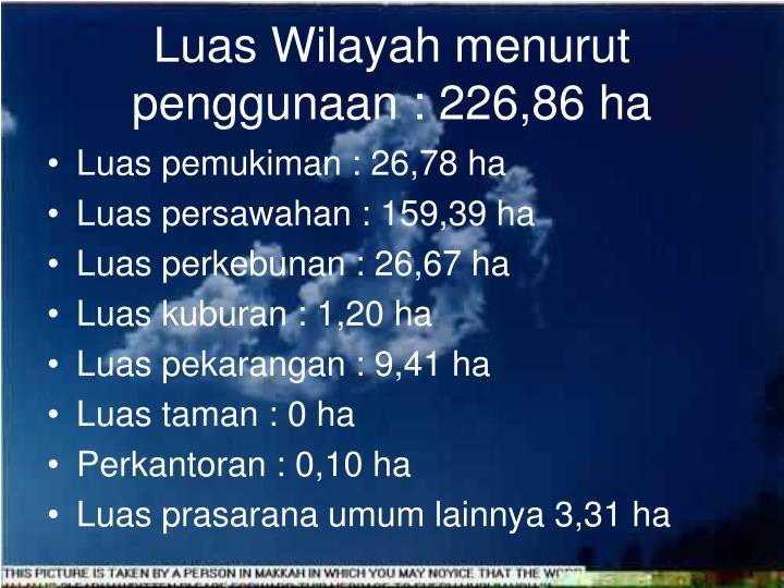 Luas Wilayah menurut penggunaan : 226,86 ha