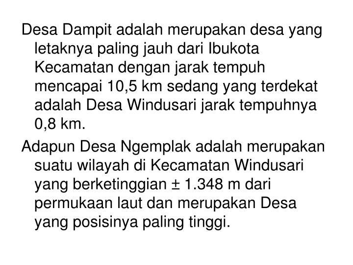 Desa Dampit adalah merupakan desa yang letaknya paling jauh dari Ibukota Kecamatan dengan jarak tempuh mencapai 10,5 km sedang yang terdekat adalah Desa Windusari jarak tempuhnya 0,8 km.