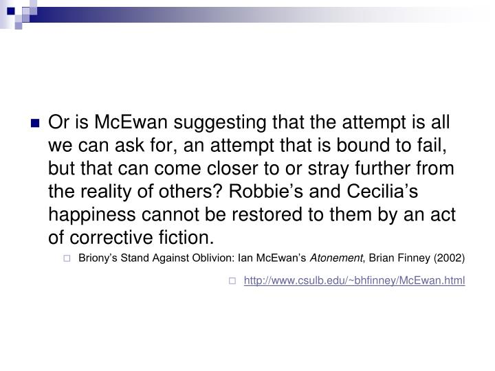 Or is McEwan suggesting that the attempt is all we can ask for, an attempt that is bound to fail, but that can come closer to or stray further from the reality of others? Robbie's and Cecilia's happiness cannot be restored to them by an act of corrective fiction.
