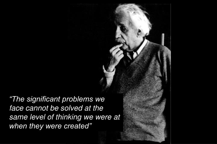 """The significant problems we  face cannot be solved at the same level of thinking we were at  when they were created"""