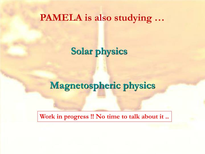 PAMELA is also studying …
