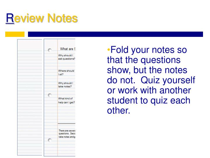 Fold your notes so that the questions show, but the notes do not.  Quiz yourself or work with another student to quiz each other.
