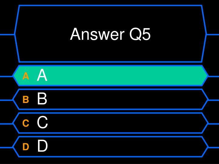 Answer Q5