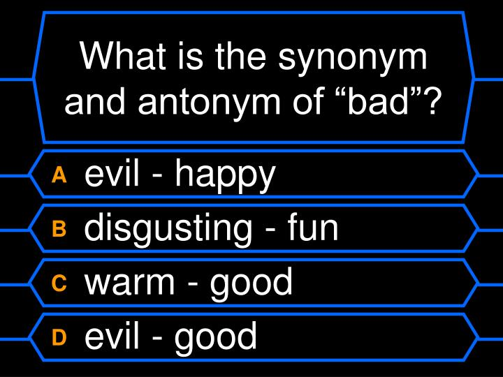 "What is the synonym and antonym of ""bad""?"