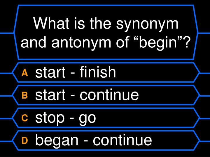 "What is the synonym and antonym of ""begin""?"