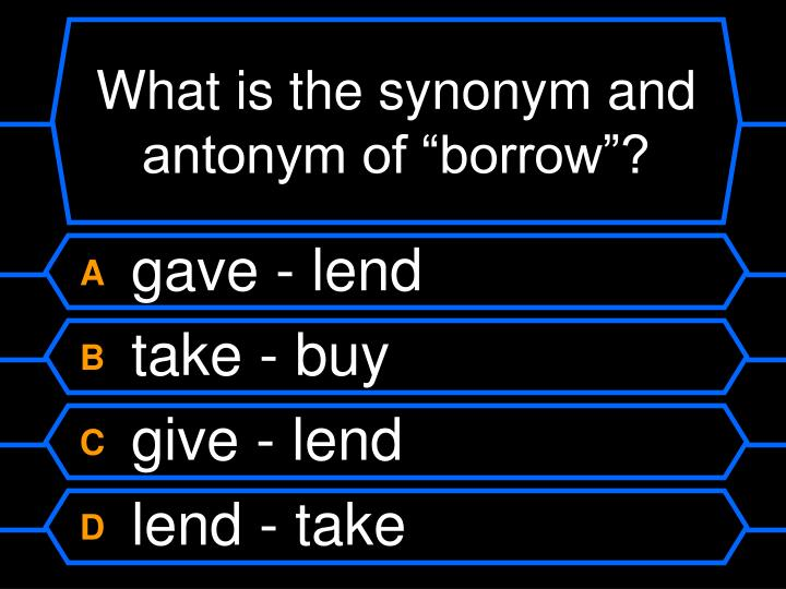 "What is the synonym and antonym of ""borrow""?"