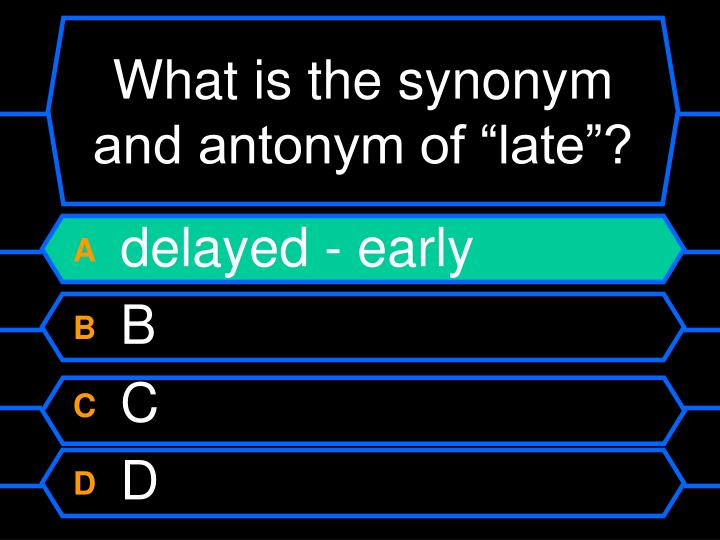 "What is the synonym and antonym of ""late""?"
