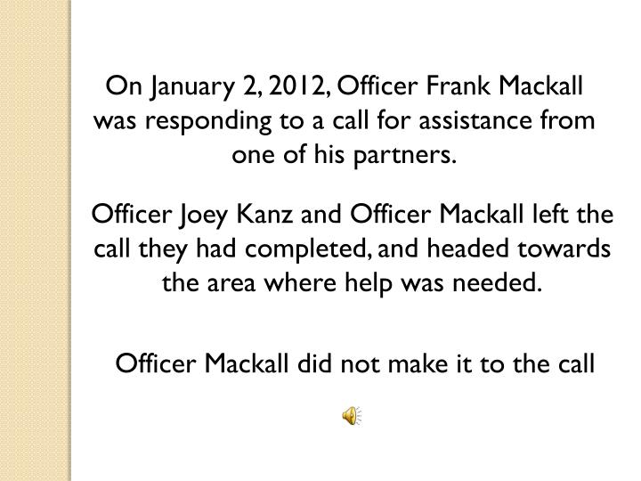 On January 2, 2012, Officer Frank Mackall was responding to a call for assistance from one of his partners.