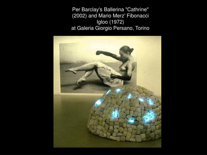 "Per Barclay's Ballerina ""Cathrine"" (2002) and Mario Merz' Fibonacci Igloo (1972)"