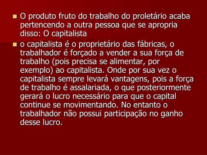 O produto fruto do trabalho do proletário acaba pertencendo a outra pessoa que se apropria disso: O capitalista
