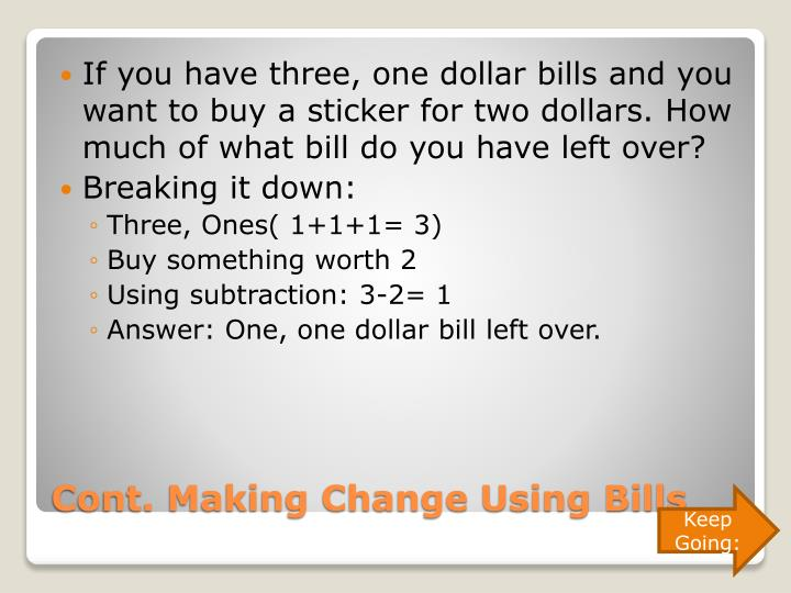 If you have three, one dollar bills and you want to buy a sticker for two dollars. How much of what bill do you have left over?