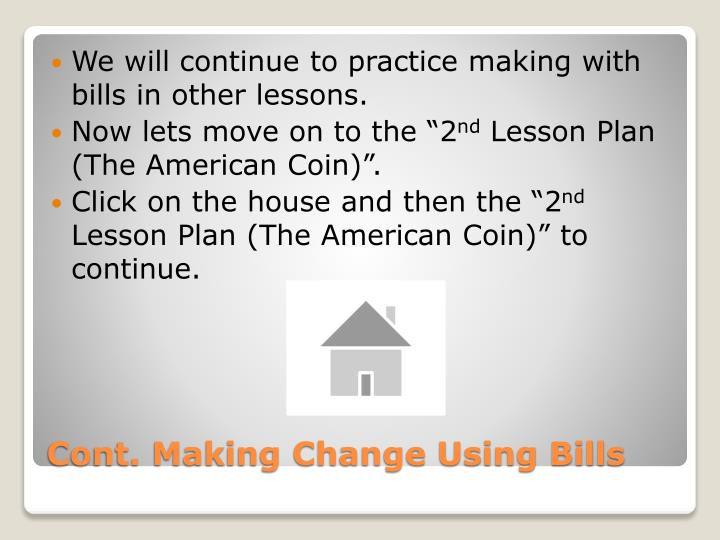 We will continue to practice making with bills in other lessons.