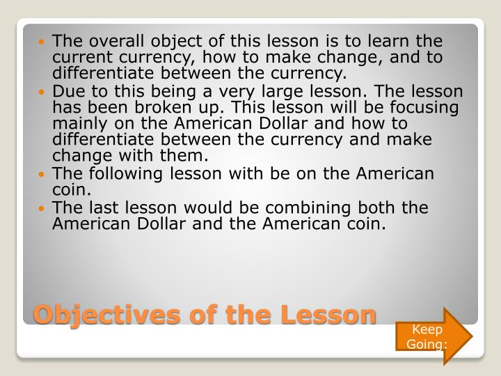 The overall object of this lesson is to learn the current currency, how to make change, and to differentiate between the currency.