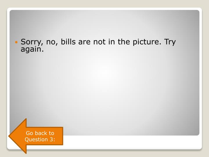 Sorry, no, bills are not in the picture. Try again.