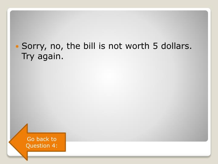 Sorry, no, the bill is not worth 5 dollars. Try again.