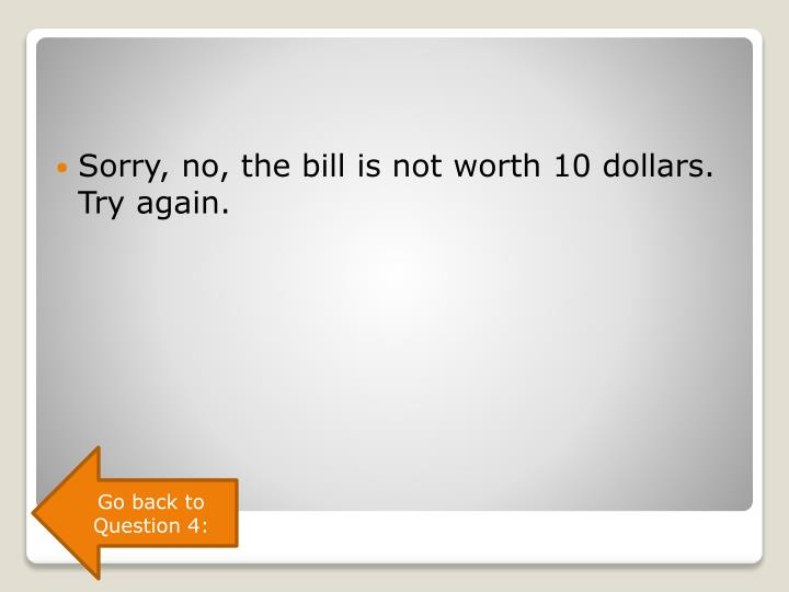 Sorry, no, the bill is not worth 10 dollars. Try again.