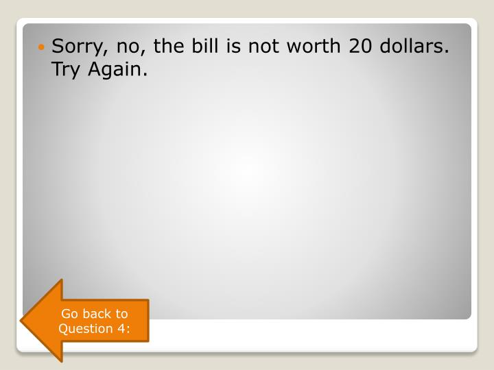 Sorry, no, the bill is not worth 20 dollars. Try Again.