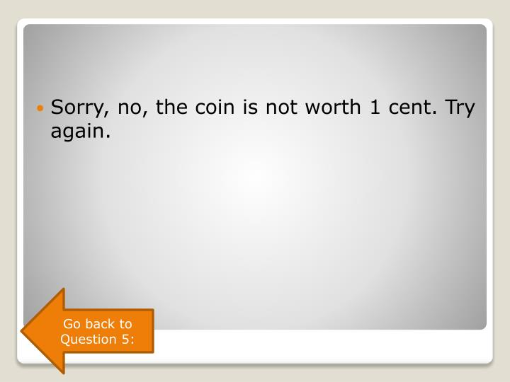 Sorry, no, the coin is not worth 1 cent. Try again.