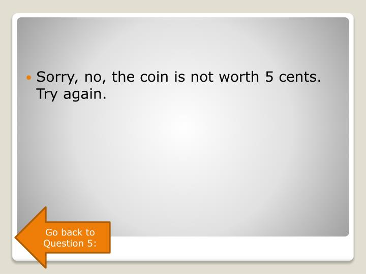 Sorry, no, the coin is not worth 5 cents. Try again.