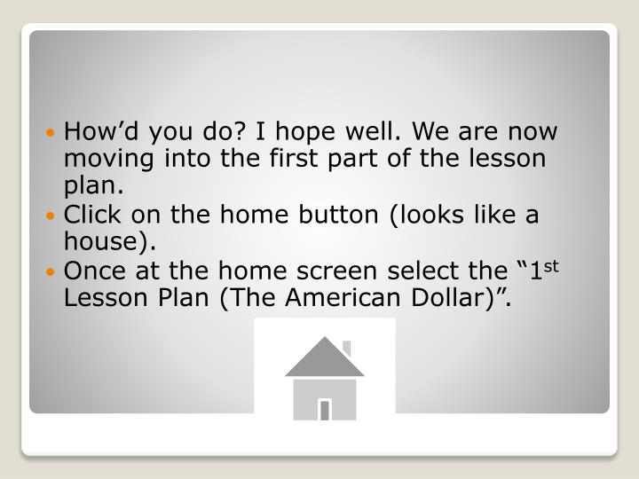 How'd you do? I hope well. We are now moving into the first part of the lesson plan.