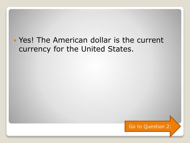Yes! The American dollar is the current currency for the United States.