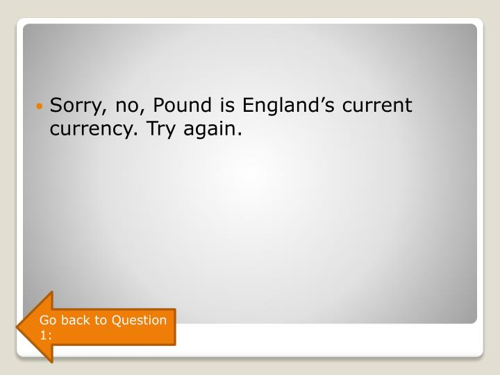 Sorry, no, Pound is England's current currency. Try again.
