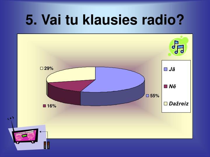 5. Vai tu klausies radio?
