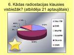6 k das radiostacijas klausies visbie k atbild ja 21 aptauj tais