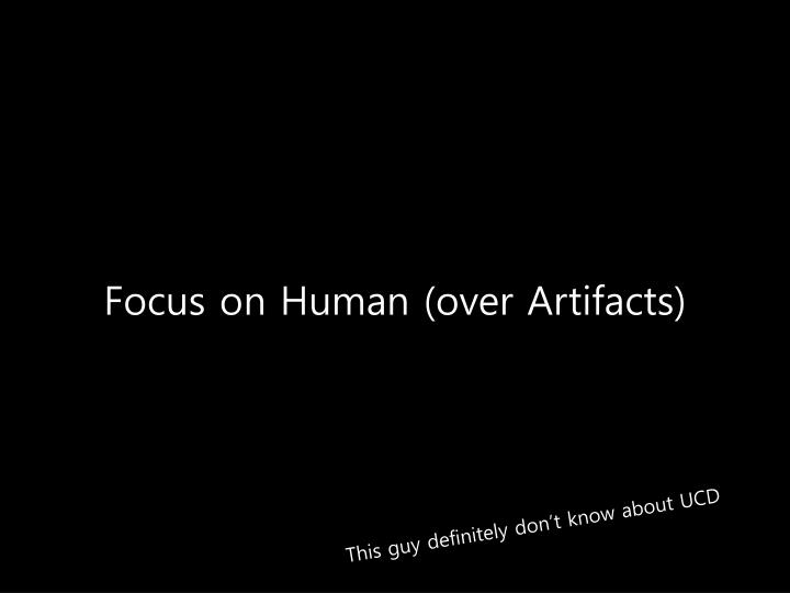 Focus on Human (over Artifacts)