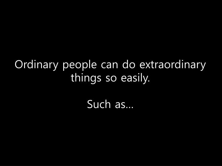 Ordinary people can do extraordinary things so easily.