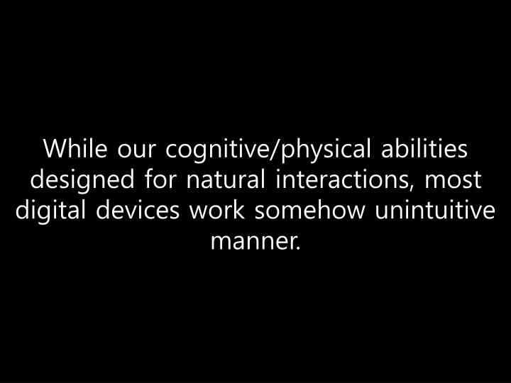 While our cognitive/physical abilities designed for natural interactions, most digital devices work somehow unintuitive manner.