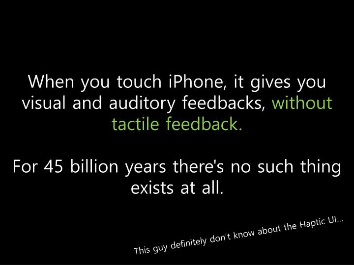 When you touch iPhone, it gives you visual and auditory feedbacks,
