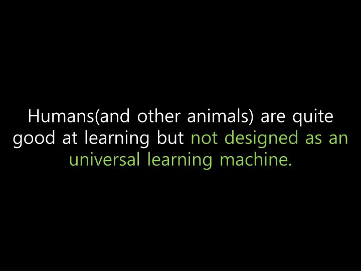 Humans(and other animals) are quite good at learning but