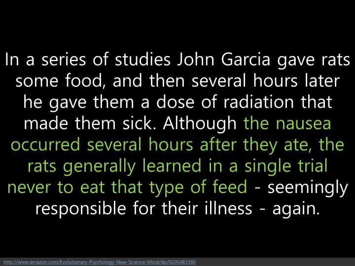 In a series of studies John Garcia gave rats some food, and then several hours later he gave them a dose of radiation that made them sick. Although
