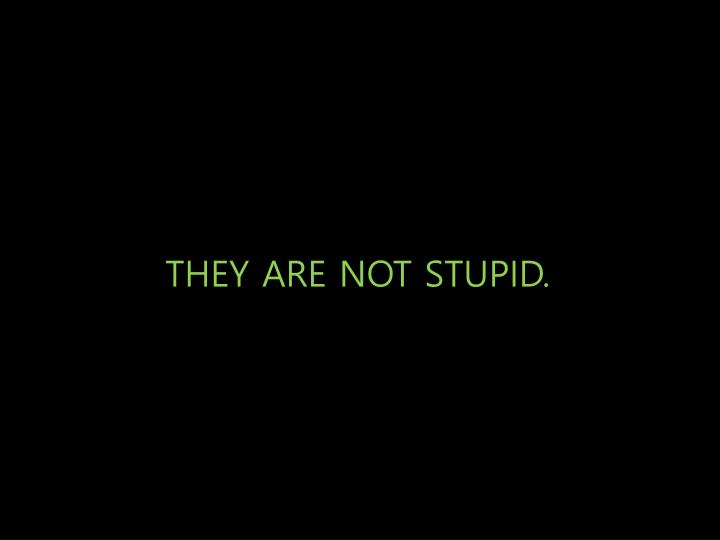 THEY ARE NOT STUPID.