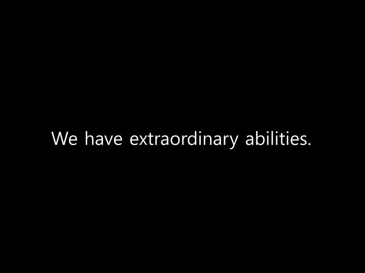 We have extraordinary abilities.