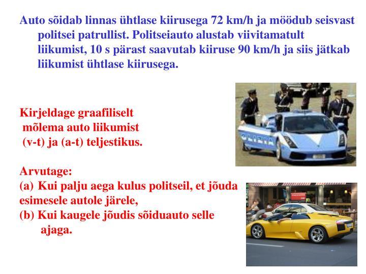 Auto sõidab linnas ühtlase kiirusega 72 km/h ja möödub seisvast politsei patrullist. Politseiauto alustab viivitamatult liikumist, 10 s pärast saavutab kiiruse 90 km/h ja siis jätkab liikumist ühtlase kiirusega.