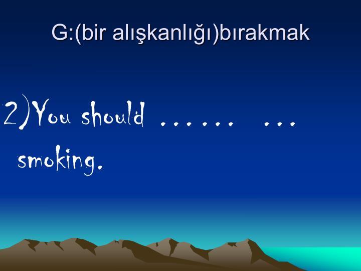 G:(bir alışkanlığı)bırakmak