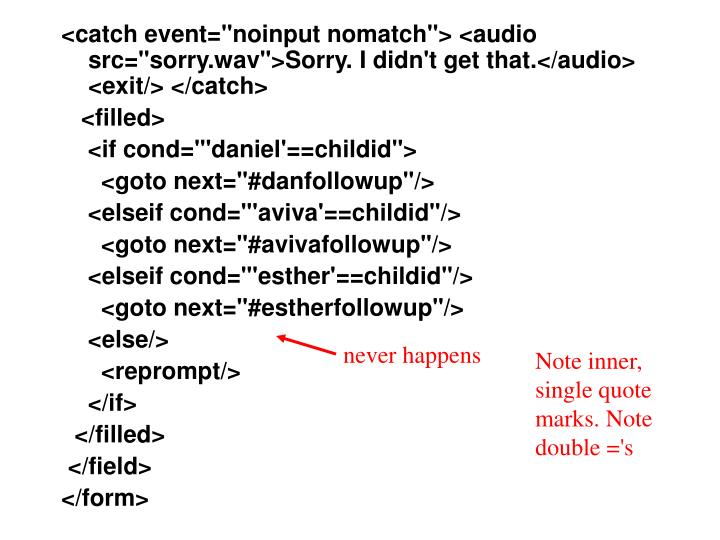 "<catch event=""noinput nomatch""> <audio src=""sorry.wav"">Sorry. I didn't get that.</audio> <exit/> </catch>"