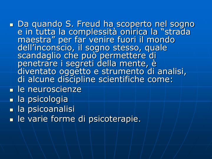 """Da quando S. Freud ha scoperto nel sogno e in tutta la complessità onirica la """"strada maestra"""" per far venire fuori il mondo dell'inconscio, il sogno stesso, quale scandaglio che può permettere di penetrare i segreti della mente, è diventato oggetto e strumento di analisi, di alcune discipline scientifiche come:"""