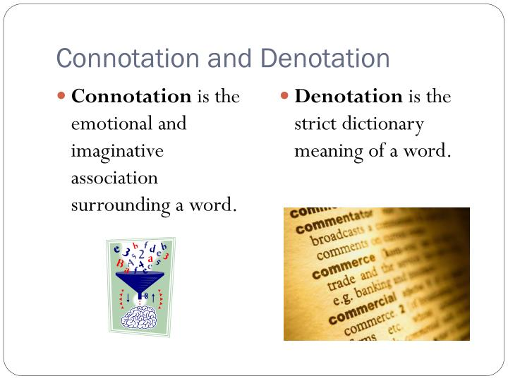 connotation denotation Denotation is a literal meaning or the dictionary definition its exactly what you say connotation is when you mean something else or when something might be hidden.