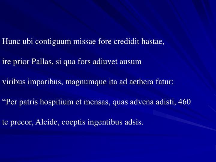 Hunc ubi contiguum missae fore credidit hastae,